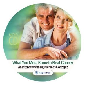 Dr. Nicholas Gonzalez - What You Must Know to Beat Cancer - Live Pain Free Interview